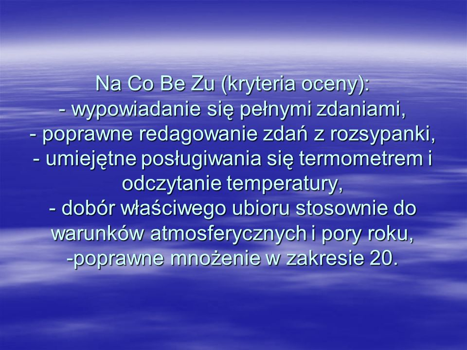 Na Co Be Zu (kryteria oceny): - wypowiadanie się pełnymi zdaniami, - poprawne redagowanie zdań z rozsypanki, - umiejętne posługiwania się termometrem i odczytanie temperatury, - dobór właściwego ubioru stosownie do warunków atmosferycznych i pory roku, -poprawne mnożenie w zakresie 20.