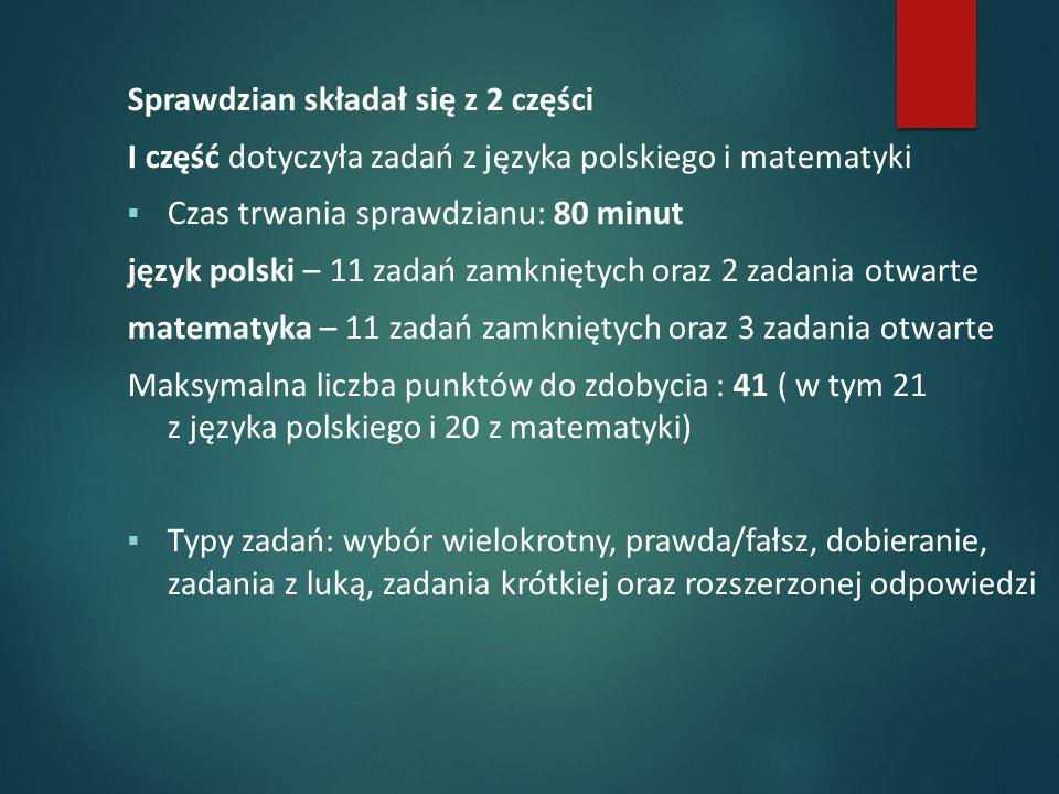 Sprawdzian składał się z 2 części I część dotyczyła zadań z języka polskiego i matematyki  Czas trwania sprawdzianu: 80 minut język polski – 11 zadań zamkniętych oraz 2 zadania otwarte matematyka – 11 zadań zamkniętych oraz 3 zadania otwarte Maksymalna liczba punktów do zdobycia : 41 ( w tym 21 z języka polskiego i 20 z matematyki)  Typy zadań: wybór wielokrotny, prawda/fałsz, dobieranie, zadania z luką, zadania krótkiej oraz rozszerzonej odpowiedzi