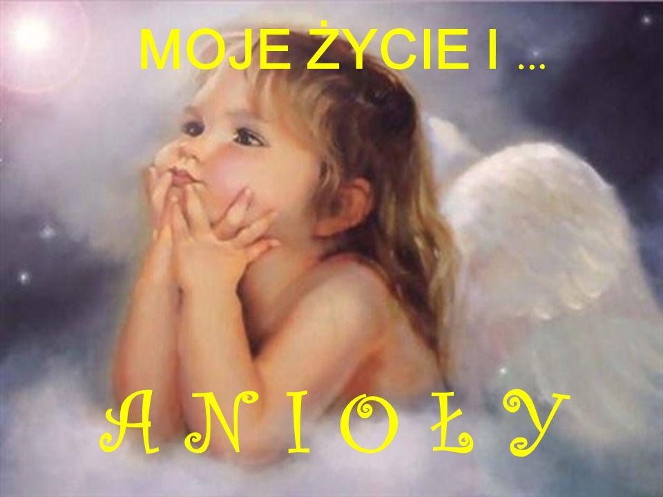 MOJE ŻYCIE I … A N I O Ł Y