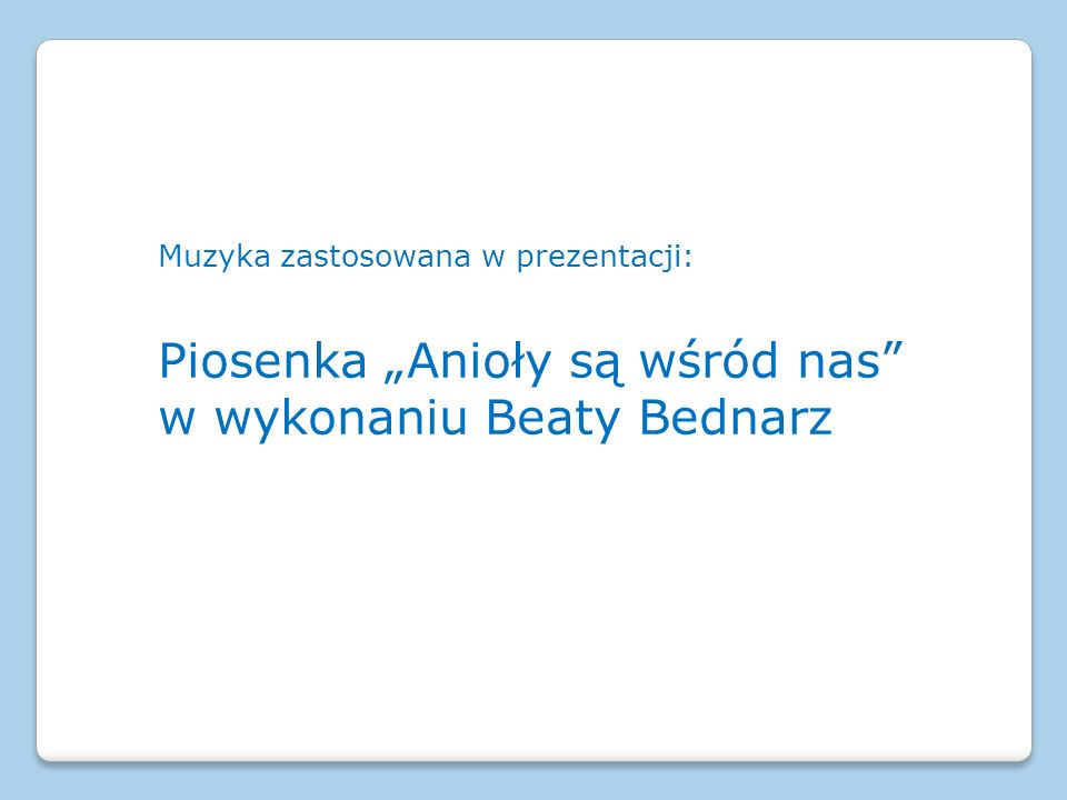 """Muzyka zastosowana w prezentacji: Piosenka """"Anioły są wśród nas"""" w wykonaniu Beaty Bednarz"""