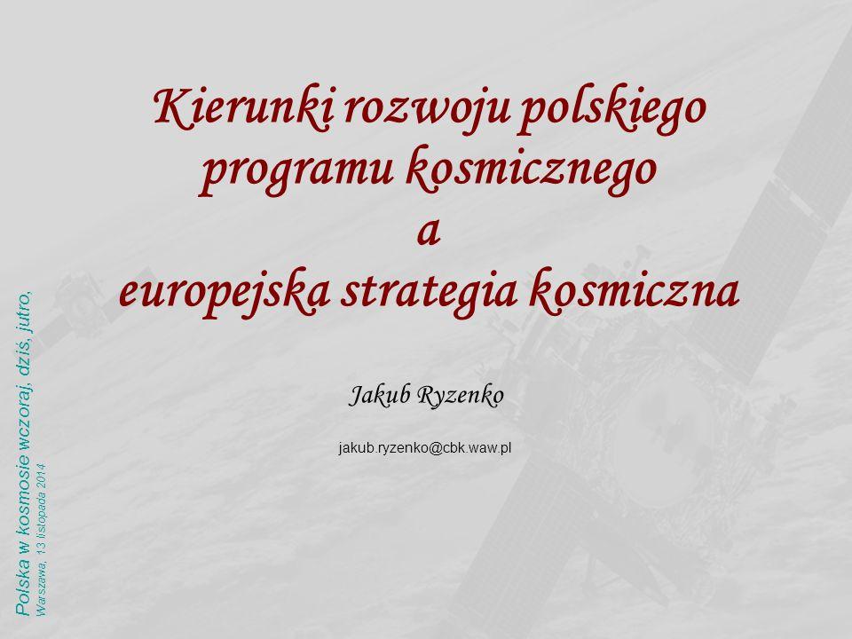 Kierunki rozwoju polskiego programu kosmicznego a europejska strategia kosmiczna Jakub Ryzenko jakub.ryzenko@cbk.waw.pl Polska w kosmosie wczoraj, dziś, jutro,Warszawa, 13 listopada 2014