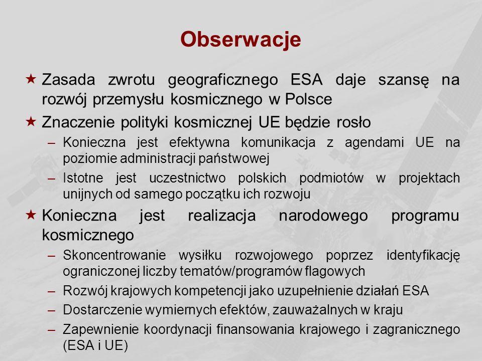 Obserwacje  Zasada zwrotu geograficznego ESA daje szansę na rozwój przemysłu kosmicznego w Polsce  Znaczenie polityki kosmicznej UE będzie rosło –Konieczna jest efektywna komunikacja z agendami UE na poziomie administracji państwowej –Istotne jest uczestnictwo polskich podmiotów w projektach unijnych od samego początku ich rozwoju  Konieczna jest realizacja narodowego programu kosmicznego –Skoncentrowanie wysiłku rozwojowego poprzez identyfikację ograniczonej liczby tematów/programów flagowych –Rozwój krajowych kompetencji jako uzupełnienie działań ESA –Dostarczenie wymiernych efektów, zauważalnych w kraju –Zapewnienie koordynacji finansowania krajowego i zagranicznego (ESA i UE)