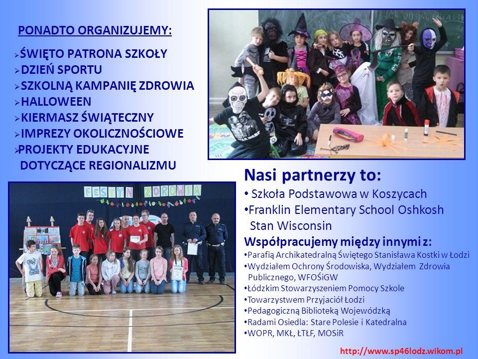 PONADTO ORGANIZUJEMY:   ŚWIĘTO PATRONA SZKOŁY   DZIEŃ SPORTU   SZKOLNĄ KAMPANIĘ ZDROWIA   HALLOWEEN   KIERMASZ ŚWIĄTECZNY   IMPREZY OKOLICZNOŚCIOWE   PROJEKTY EDUKACYJNE DOTYCZĄCE REGIONALIZMU Nasi partnerzy to: Szkoła Podstawowa w Koszycach Franklin Elementary School Oshkosh Stan Wisconsin Współpracujemy między innymi z: Parafią Archikatedralną Świętego Stanisława Kostki w Łodzi Wydziałem Ochrony Środowiska, Wydziałem Zdrowia Publicznego, WFOŚiGW Łódzkim Stowarzyszeniem Pomocy Szkole Towarzystwem Przyjaciół Łodzi Pedagogiczną Biblioteką Wojewódzką Radami Osiedla: Stare Polesie i Katedralna WOPR, MKŁ, ŁTŁF, MOSiR http://www.sp46lodz.wikom.pl