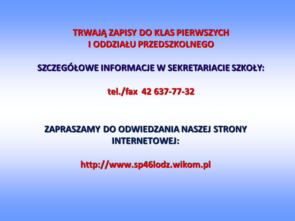 ZAPRASZAMY DO ODWIEDZANIA NASZEJ STRONY INTERNETOWEJ: http://www.sp46lodz.wikom.pl TRWAJĄ ZAPISY DO KLAS PIERWSZYCH I ODDZIAŁU PRZEDSZKOLNEGO SZCZEGÓŁOWE INFORMACJE W SEKRETARIACIE SZKOŁY: tel./fax 42 637-77-32