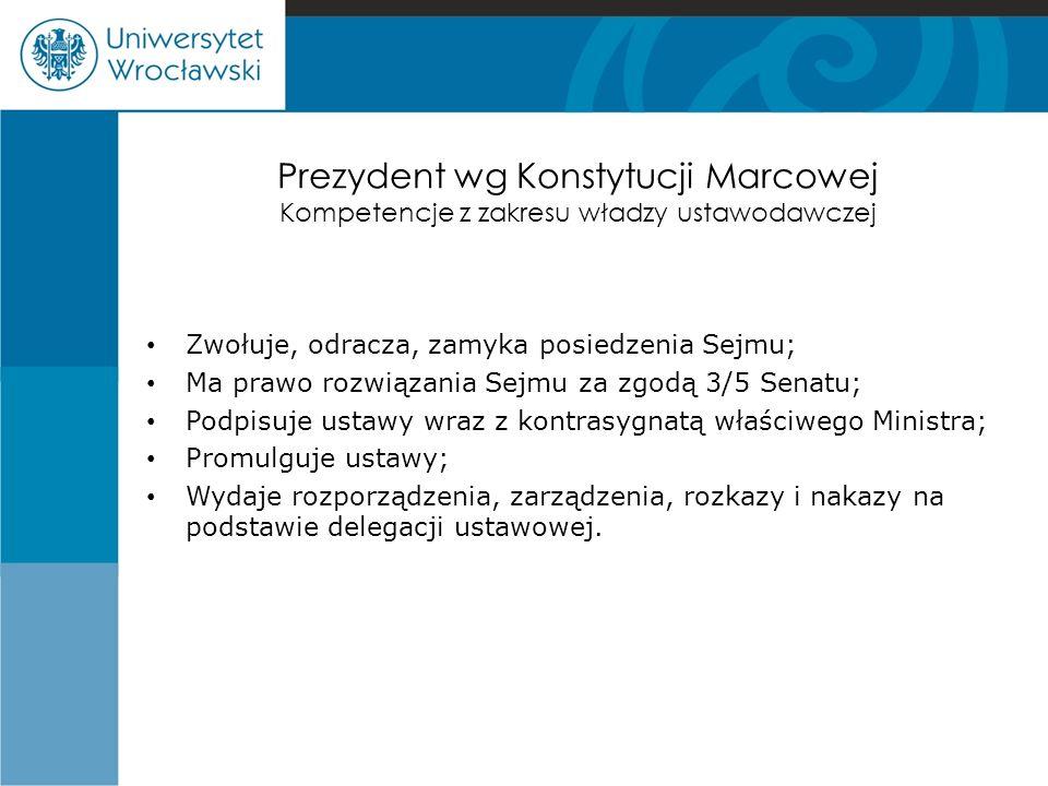 Prezydent wg Konstytucji Marcowej Kompetencje z zakresu władzy ustawodawczej Zwołuje, odracza, zamyka posiedzenia Sejmu; Ma prawo rozwiązania Sejmu za