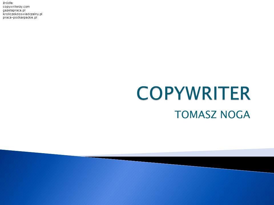 TOMASZ NOGA źródła: copywriterzy.com gazetapraca.pl kroliczekdoswiadczalny.pl praca-podkarpackie.pl