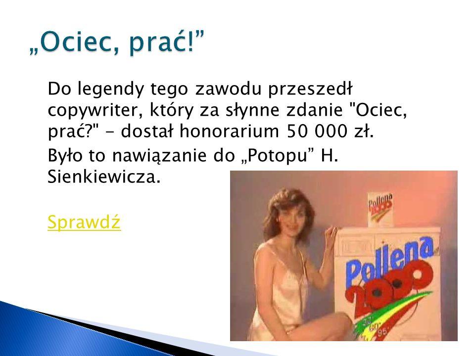 Do legendy tego zawodu przeszedł copywriter, który za słynne zdanie Ociec, prać - dostał honorarium 50 000 zł.