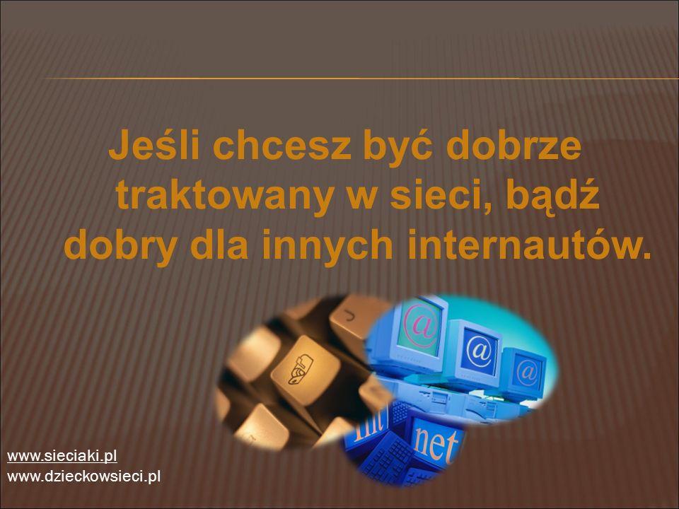 Jeśli chcesz być dobrze traktowany w sieci, bądź dobry dla innych internautów. www.sieciaki.pl www.dzieckowsieci.pl