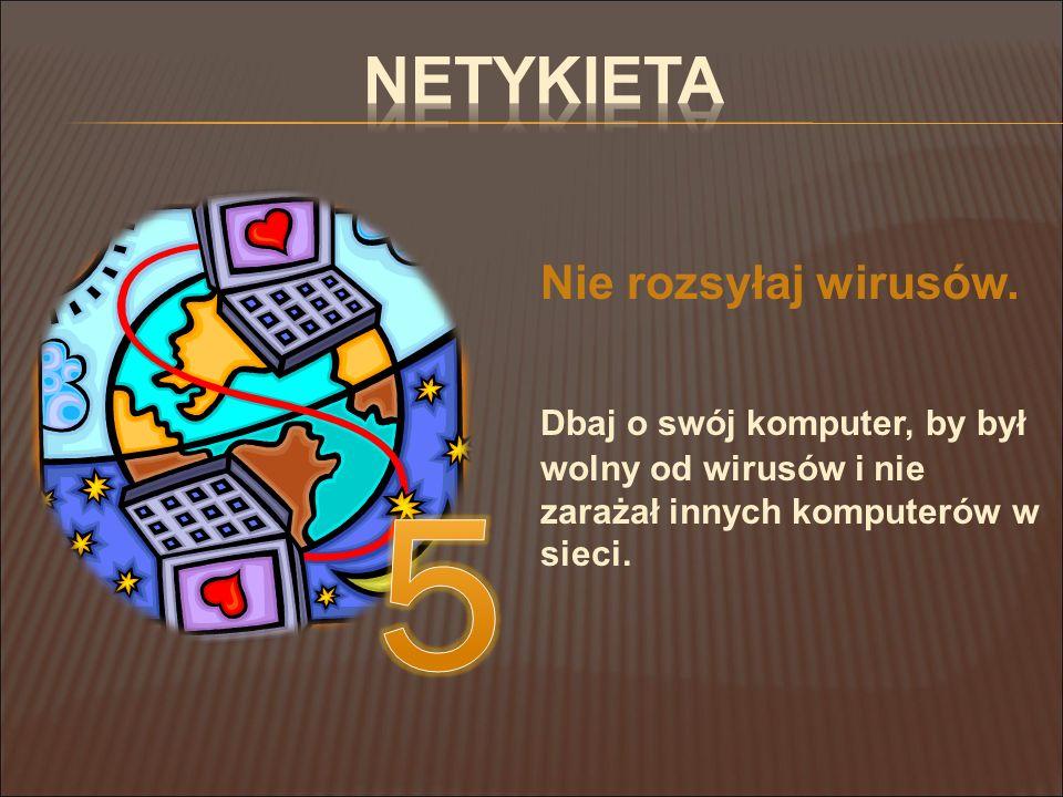 Nie rozsyłaj wirusów. Dbaj o swój komputer, by był wolny od wirusów i nie zarażał innych komputerów w sieci.