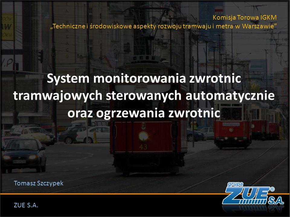 """Komisja Torowa IGKM """"Techniczne i środowiskowe aspekty rozwoju tramwaju i metra w Warszawie System monitorowania zwrotnic tramwajowych sterowanych automatycznie oraz ogrzewania zwrotnic ZUE S.A."""
