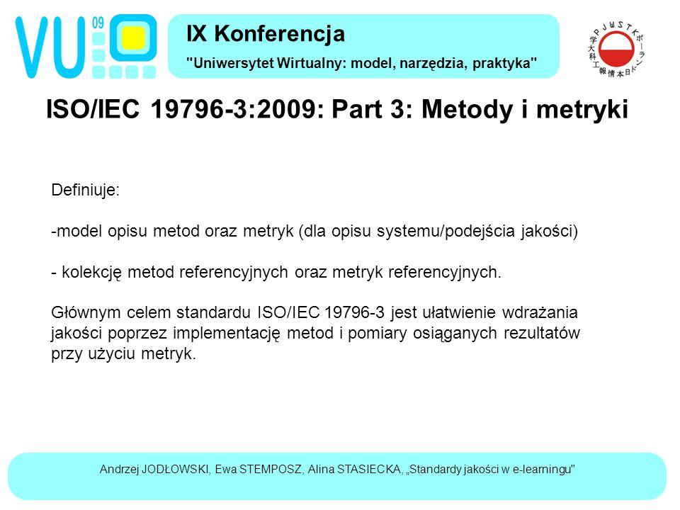 """Andrzej JODŁOWSKI, Ewa STEMPOSZ, Alina STASIECKA, """"Standardy jakości w e-learningu ISO/IEC 19796-3:2009: Part 3: Metody i metryki IX Konferencja Uniwersytet Wirtualny: model, narzędzia, praktyka Definiuje: -model opisu metod oraz metryk (dla opisu systemu/podejścia jakości) - kolekcję metod referencyjnych oraz metryk referencyjnych."""