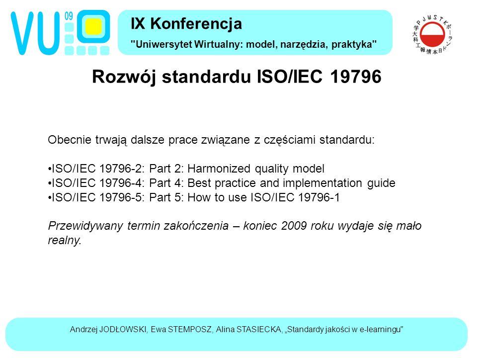 """Andrzej JODŁOWSKI, Ewa STEMPOSZ, Alina STASIECKA, """"Standardy jakości w e-learningu Rozwój standardu ISO/IEC 19796 IX Konferencja Uniwersytet Wirtualny: model, narzędzia, praktyka Obecnie trwają dalsze prace związane z częściami standardu: ISO/IEC 19796-2: Part 2: Harmonized quality model ISO/IEC 19796-4: Part 4: Best practice and implementation guide ISO/IEC 19796-5: Part 5: How to use ISO/IEC 19796-1 Przewidywany termin zakończenia – koniec 2009 roku wydaje się mało realny."""