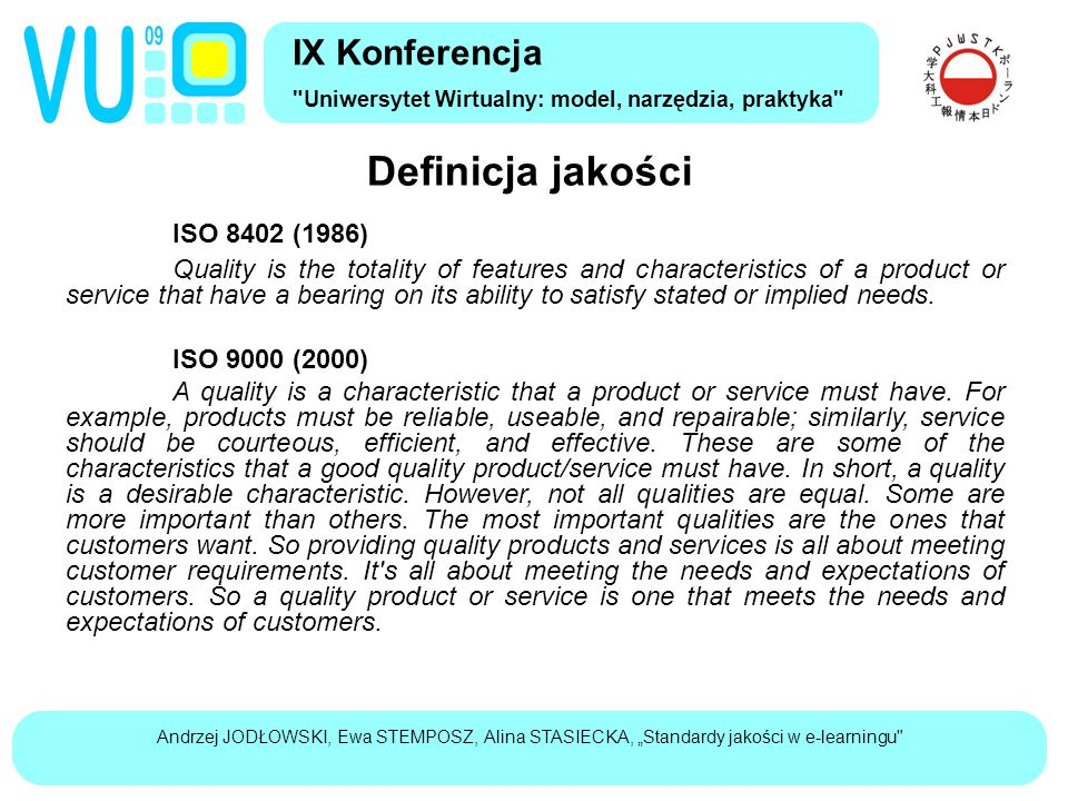 Definicja jakości IX Konferencja Uniwersytet Wirtualny: model, narzędzia, praktyka ISO 8402 (1986) Quality is the totality of features and characteristics of a product or service that have a bearing on its ability to satisfy stated or implied needs.