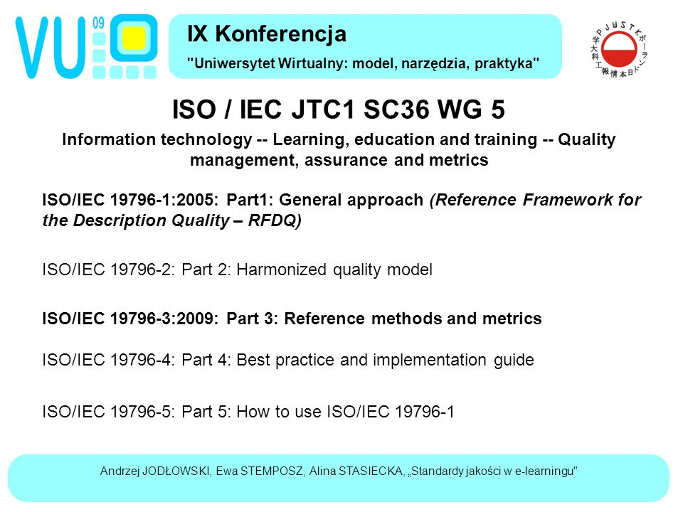 "Andrzej JODŁOWSKI, Ewa STEMPOSZ, Alina STASIECKA, ""Standardy jakości w e-learningu ISO / IEC JTC1 SC36 WG 5 Information technology -- Learning, education and training -- Quality management, assurance and metrics IX Konferencja Uniwersytet Wirtualny: model, narzędzia, praktyka ISO/IEC 19796-1:2005: Part1: General approach (Reference Framework for the Description Quality – RFDQ) ISO/IEC 19796-2: Part 2: Harmonized quality model ISO/IEC 19796-3:2009: Part 3: Reference methods and metrics ISO/IEC 19796-4: Part 4: Best practice and implementation guide ISO/IEC 19796-5: Part 5: How to use ISO/IEC 19796-1"