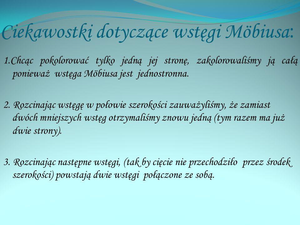 Ciekawostki dotyczące wstęgi Möbiusa : 1.Chcąc pokolorować tylko jedną jej stronę, zakolorowaliśmy ją całą ponieważ wstęga Möbiusa jest jednostronna.