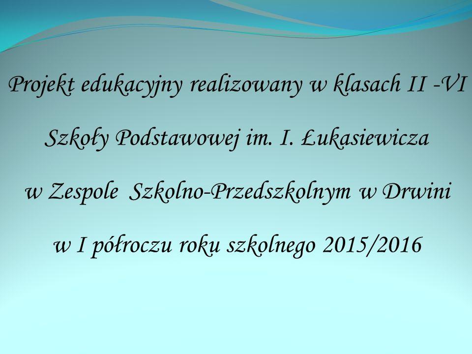 Projekt edukacyjny realizowany w klasach II -VI Szkoły Podstawowej im. I. Łukasiewicza w Zespole Szkolno-Przedszkolnym w Drwini w I półroczu roku szko