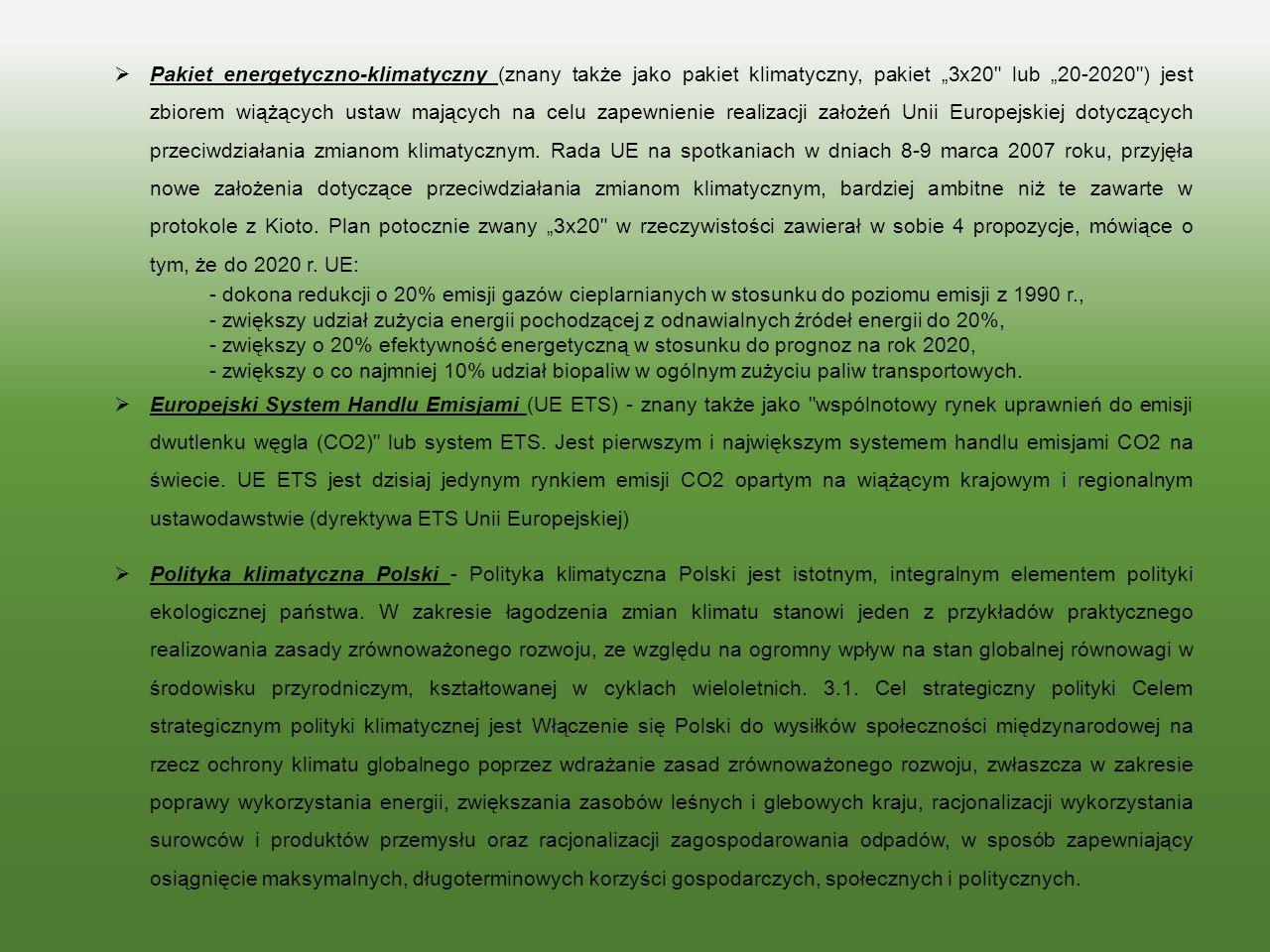 """ Pakiet energetyczno-klimatyczny (znany także jako pakiet klimatyczny, pakiet """"3x20 lub """"20-2020 ) jest zbiorem wiążących ustaw mających na celu zapewnienie realizacji założeń Unii Europejskiej dotyczących przeciwdziałania zmianom klimatycznym."""