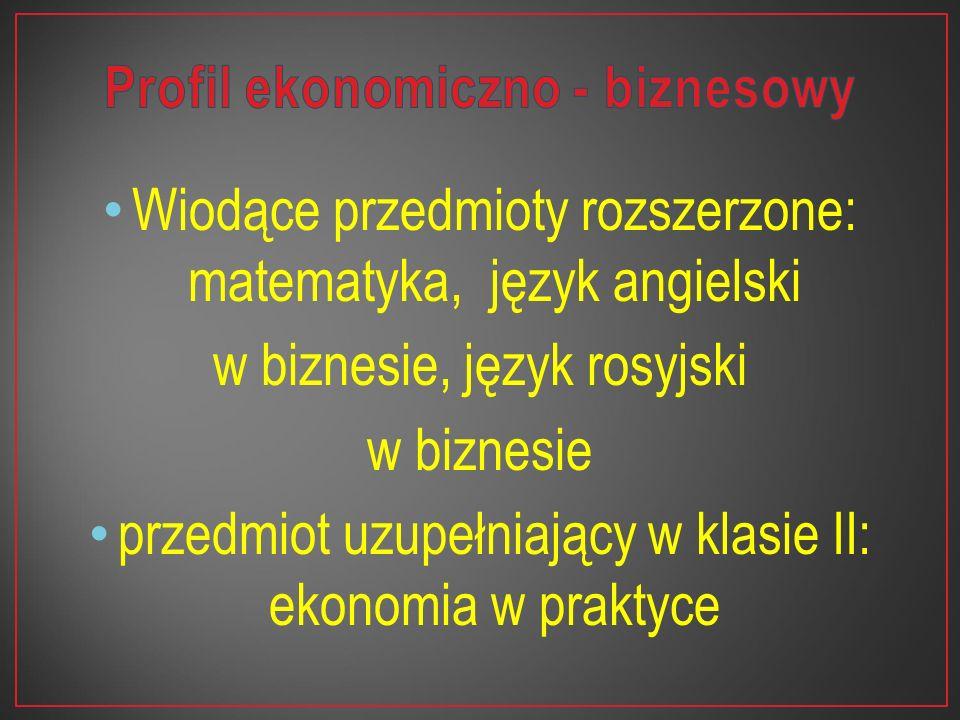 Wiodące przedmioty rozszerzone: matematyka, język angielski w biznesie, język rosyjski w biznesie przedmiot uzupełniający w klasie II: ekonomia w prak