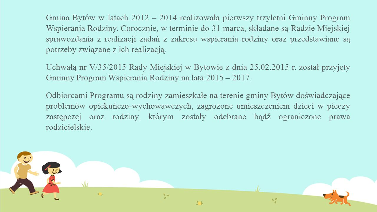 Gmina Bytów w latach 2012 – 2014 realizowała pierwszy trzyletni Gminny Program Wspierania Rodziny. Corocznie, w terminie do 31 marca, składane są Radz