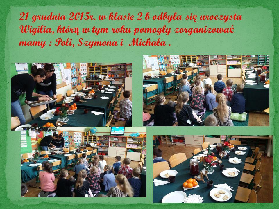 21 grudnia 2015r. w klasie 2 b odbyła si ę uroczysta Wigilia, któr ą w tym roku pomogły zorganizowa ć mamy : Poli, Szymona i Michała.