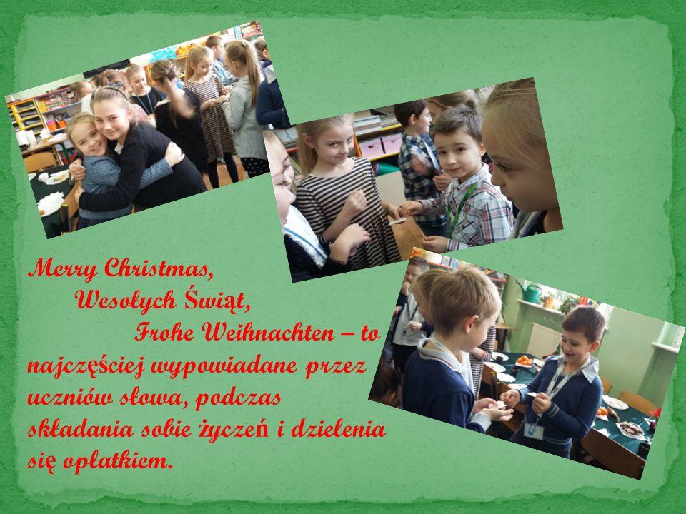 Merry Christmas, Wesołych Ś wi ą t, Frohe Weihnachten – to najcz ęś ciej wypowiadane przez uczniów słowa, podczas składania sobie ż ycze ń i dzielenia si ę opłatkiem.