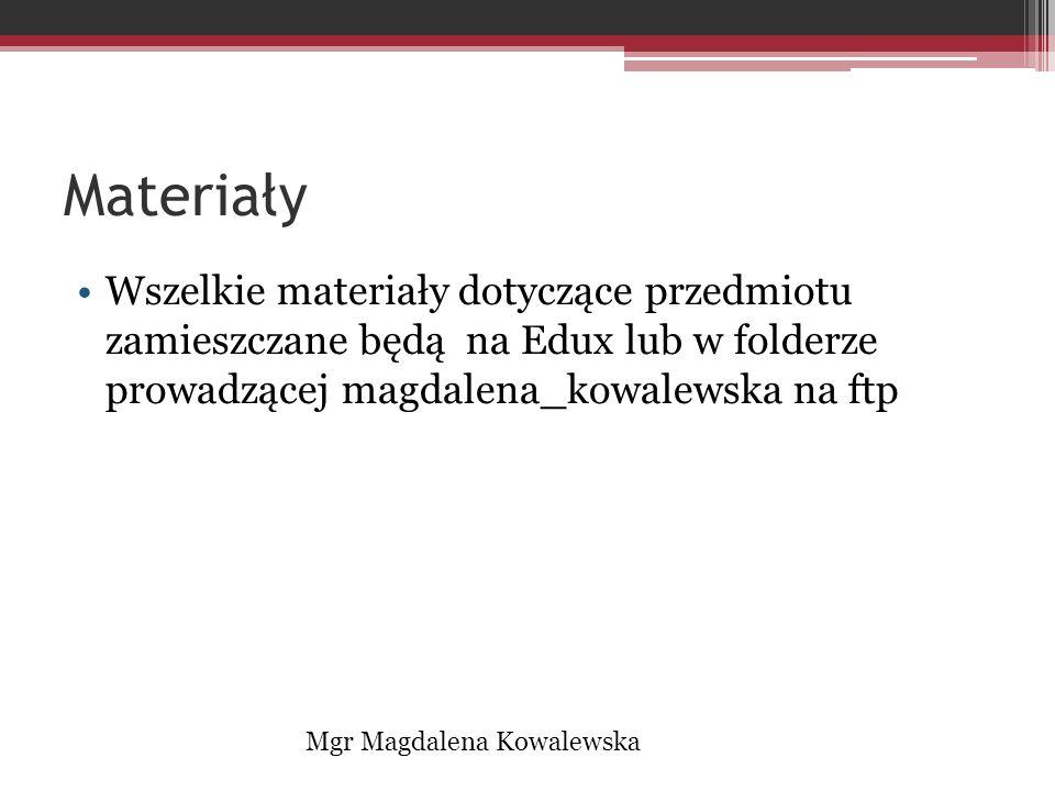 Materiały Wszelkie materiały dotyczące przedmiotu zamieszczane będą na Edux lub w folderze prowadzącej magdalena_kowalewska na ftp Mgr Magdalena Kowal