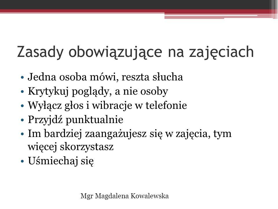 Zasady obowiązujące na zajęciach Jedna osoba mówi, reszta słucha Krytykuj poglądy, a nie osoby Wyłącz głos i wibracje w telefonie Przyjdź punktualnie Im bardziej zaangażujesz się w zajęcia, tym więcej skorzystasz Uśmiechaj się Mgr Magdalena Kowalewska