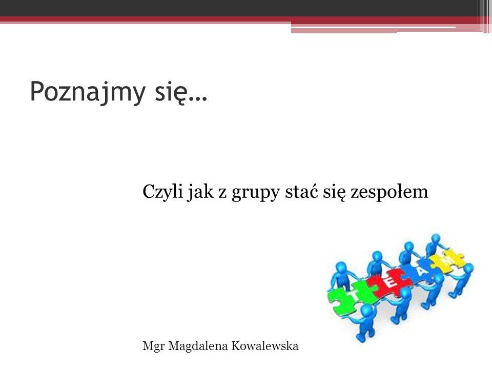 Poznajmy się… Czyli jak z grupy stać się zespołem Mgr Magdalena Kowalewska