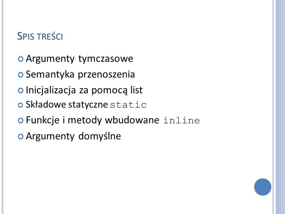S PIS TREŚCI Argumenty tymczasowe Semantyka przenoszenia Inicjalizacja za pomocą list Składowe statyczne static Funkcje i metody wbudowane inline Argumenty domyślne