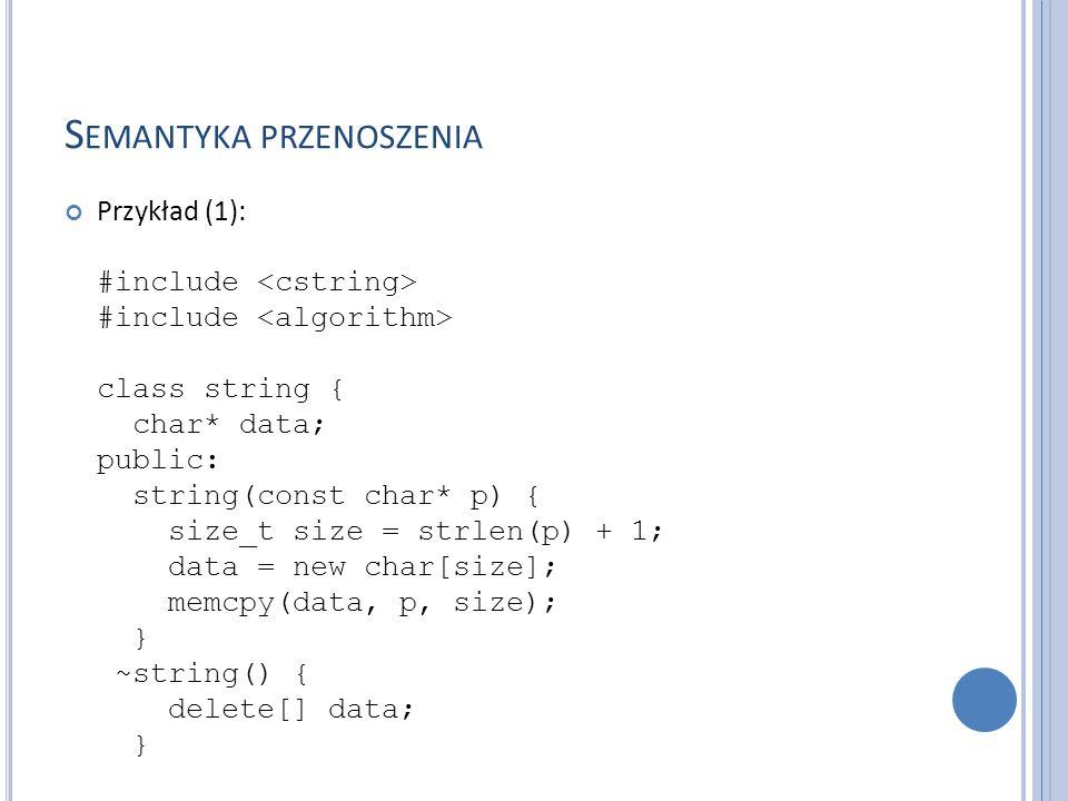 S EMANTYKA PRZENOSZENIA Przykład (1): #include #include class string { char* data; public: string(const char* p) { size_t size = strlen(p) + 1; data = new char[size]; memcpy(data, p, size); } ~string() { delete[] data; }