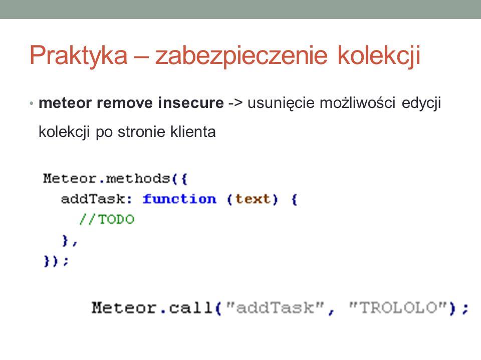 Praktyka – zabezpieczenie kolekcji meteor remove insecure -> usunięcie możliwości edycji kolekcji po stronie klienta