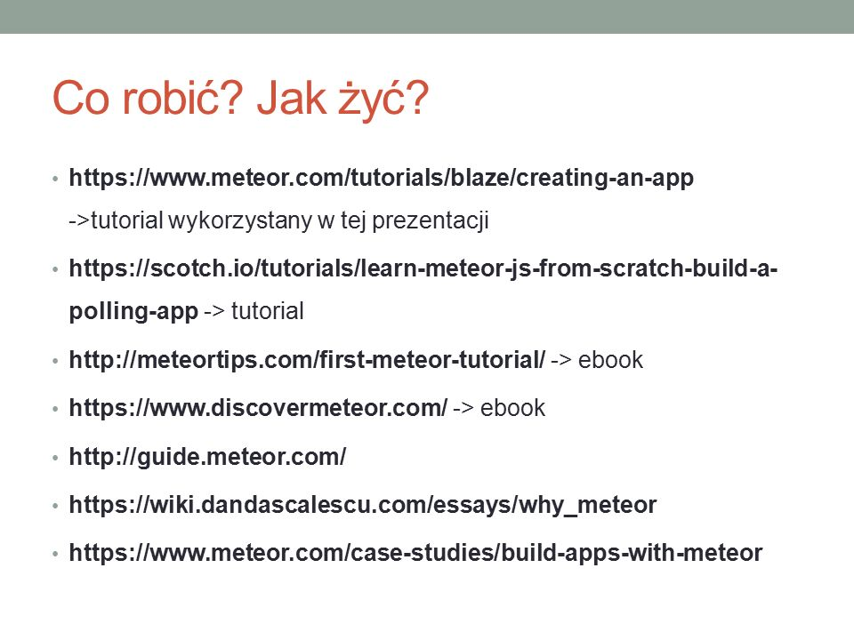 Co robić? Jak żyć? https://www.meteor.com/tutorials/blaze/creating-an-app ->tutorial wykorzystany w tej prezentacji https://scotch.io/tutorials/learn-
