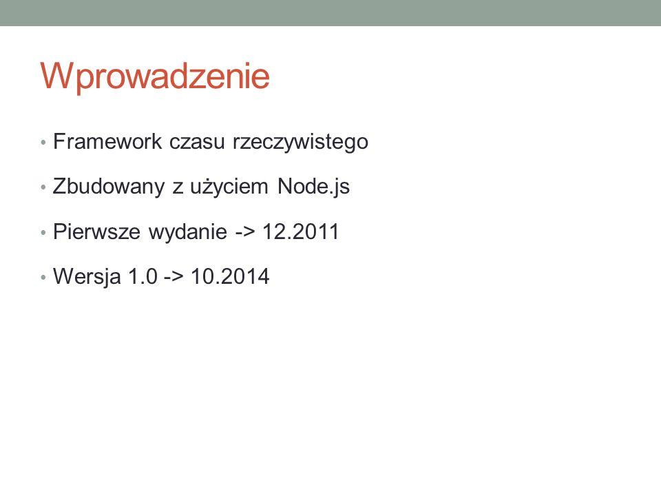 Wprowadzenie Framework czasu rzeczywistego Zbudowany z użyciem Node.js Pierwsze wydanie -> 12.2011 Wersja 1.0 -> 10.2014