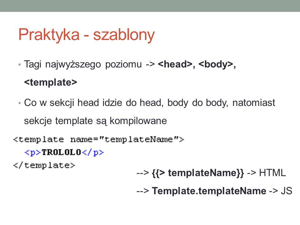 Praktyka - szablony Tagi najwyższego poziomu ->,, Co w sekcji head idzie do head, body do body, natomiast sekcje template są kompilowane --> {{> templateName}} -> HTML --> Template.templateName -> JS