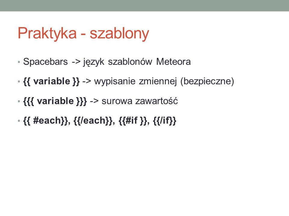 Praktyka - szablony Spacebars -> język szablonów Meteora {{ variable }} -> wypisanie zmiennej (bezpieczne) {{{ variable }}} -> surowa zawartość {{ #each}}, {{/each}}, {{#if }}, {{/if}}