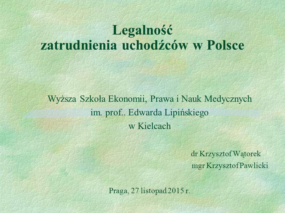 Legalność zatrudnienia uchodźców w Polsce Wyższa Szkoła Ekonomii, Prawa i Nauk Medycznych im. prof.. Edwarda Lipińskiego w Kielcach dr Krzysztof Wątor