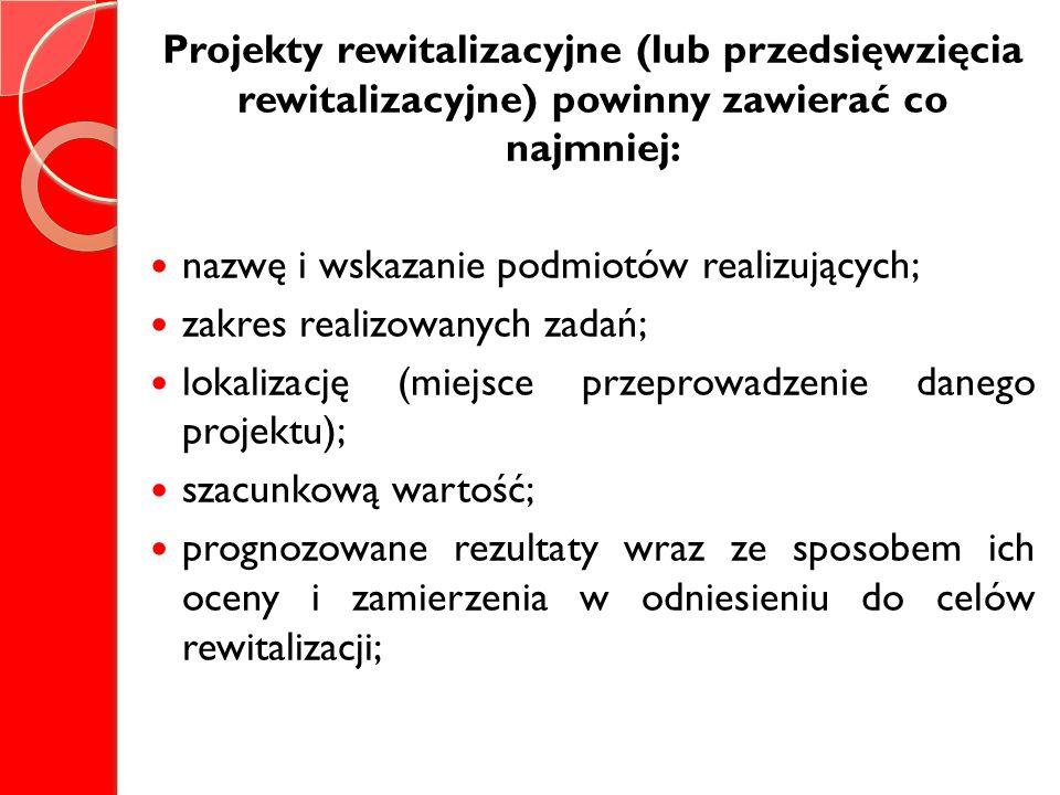 Projekty rewitalizacyjne (lub przedsięwzięcia rewitalizacyjne) powinny zawierać co najmniej: nazwę i wskazanie podmiotów realizujących; zakres realizo