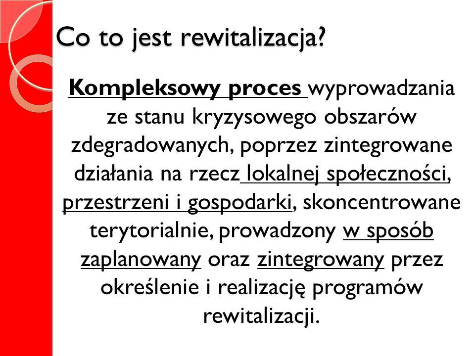 Co to jest rewitalizacja? Kompleksowy proces wyprowadzania ze stanu kryzysowego obszarów zdegradowanych, poprzez zintegrowane działania na rzecz lokal