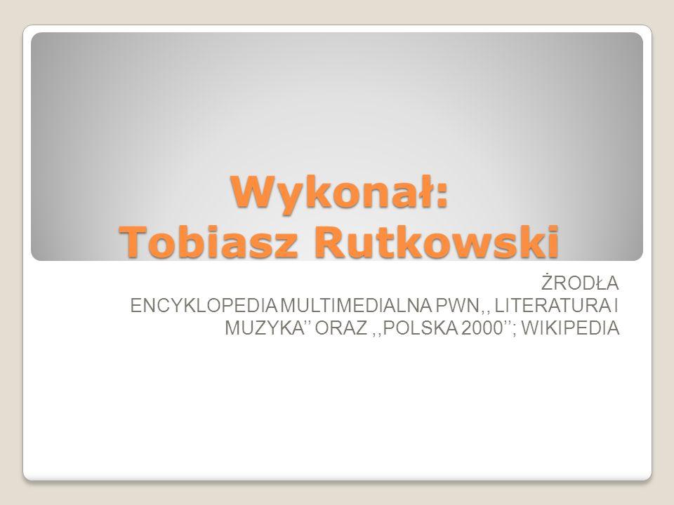 Wykonał: Tobiasz Rutkowski ŻRODŁA ENCYKLOPEDIA MULTIMEDIALNA PWN,, LITERATURA I MUZYKA'' ORAZ,,POLSKA 2000''; WIKIPEDIA
