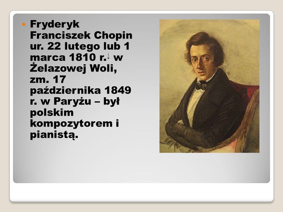 Fryderyk Franciszek Chopin ur. 22 lutego lub 1 marca 1810 r. ↓ w Żelazowej Woli, zm. 17 października 1849 r. w Paryżu – był polskim kompozytorem i pia