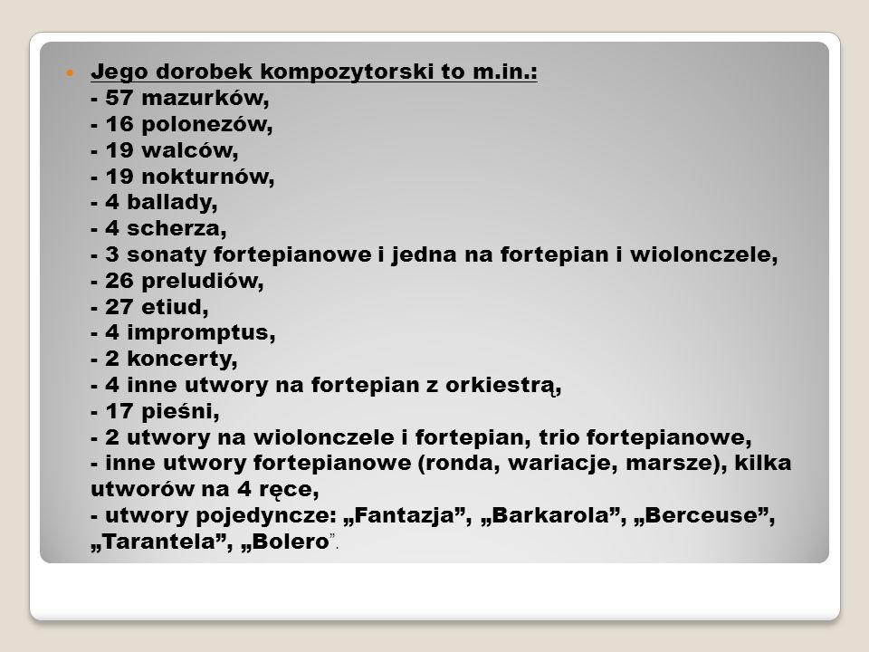 Jego dorobek kompozytorski to m.in.: - 57 mazurków, - 16 polonezów, - 19 walców, - 19 nokturnów, - 4 ballady, - 4 scherza, - 3 sonaty fortepianowe i j