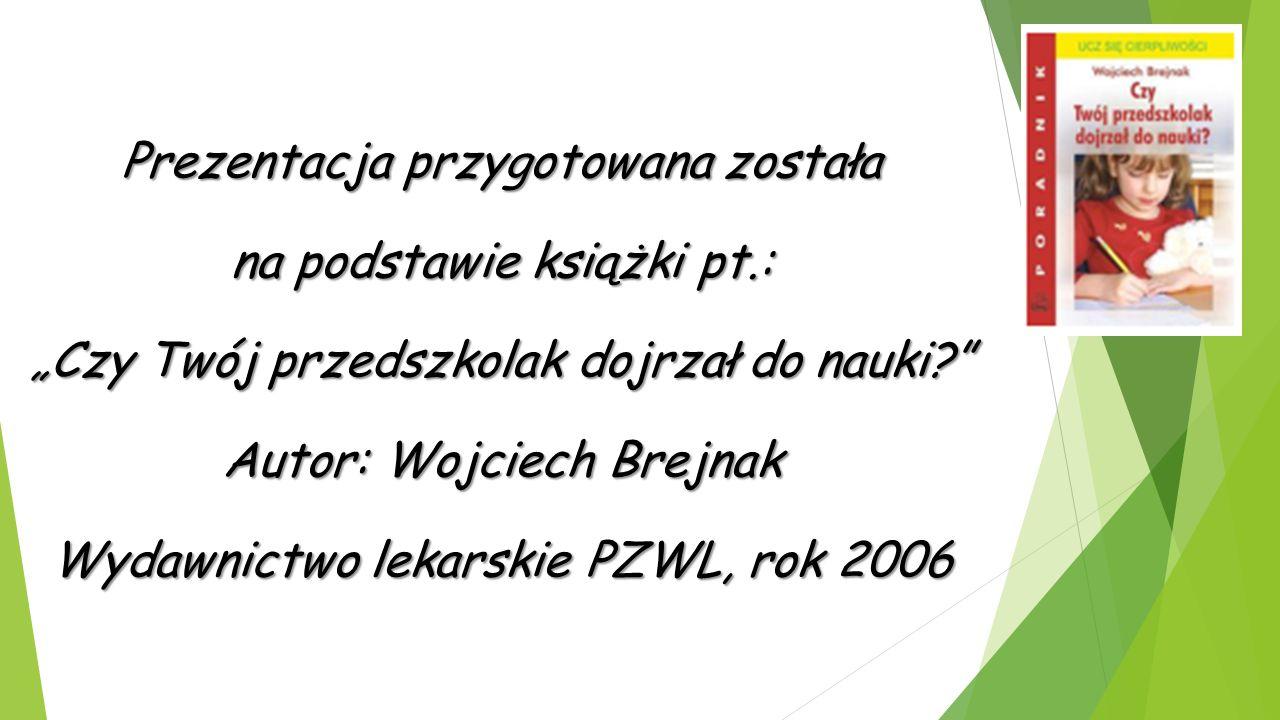 """Prezentacja przygotowana została na podstawie książki pt.: """"Czy Twój przedszkolak dojrzał do nauki Autor: Wojciech Brejnak Wydawnictwo lekarskie PZWL, rok 2006"""