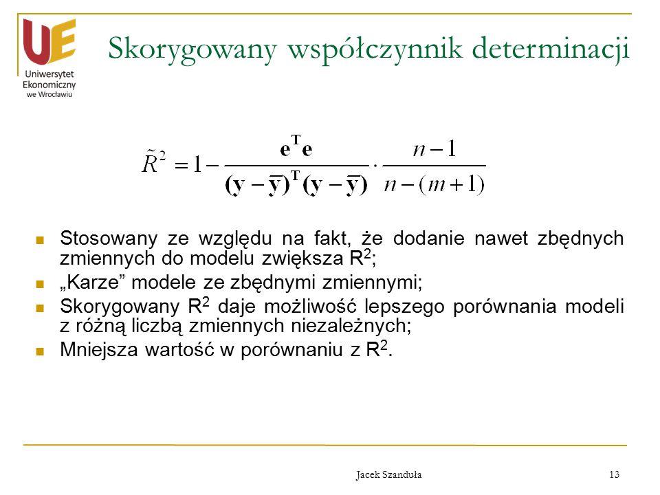 """Jacek Szanduła 13 Skorygowany współczynnik determinacji Stosowany ze względu na fakt, że dodanie nawet zbędnych zmiennych do modelu zwiększa R 2 ; """"Karze modele ze zbędnymi zmiennymi; Skorygowany R 2 daje możliwość lepszego porównania modeli z różną liczbą zmiennych niezależnych; Mniejsza wartość w porównaniu z R 2."""
