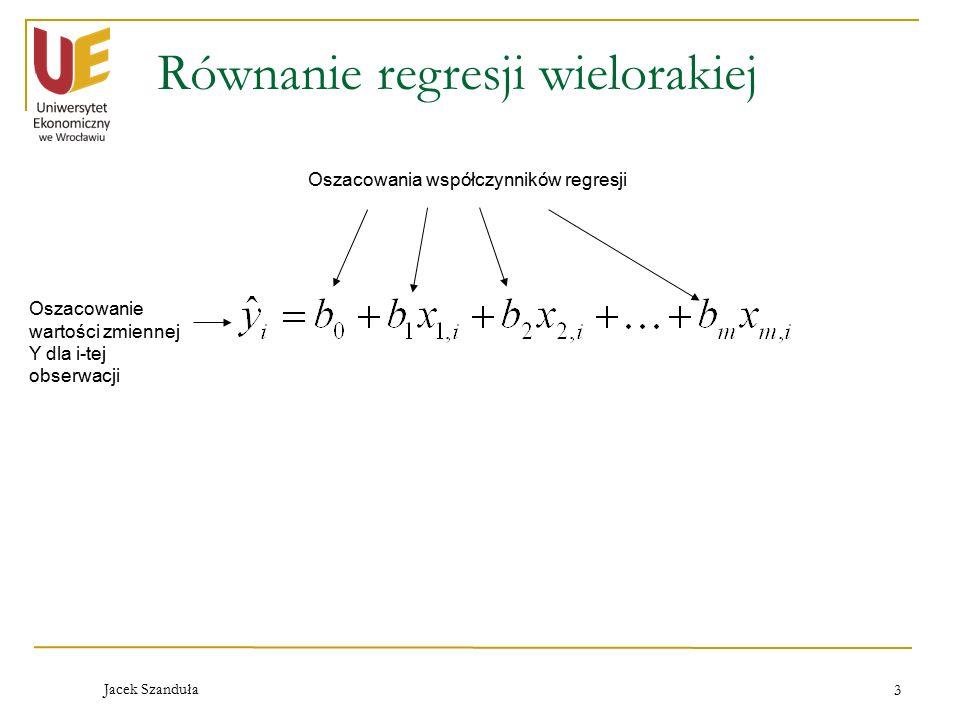 Jacek Szanduła 3 Równanie regresji wielorakiej Oszacowanie wartości zmiennej Y dla i-tej obserwacji Oszacowania współczynników regresji