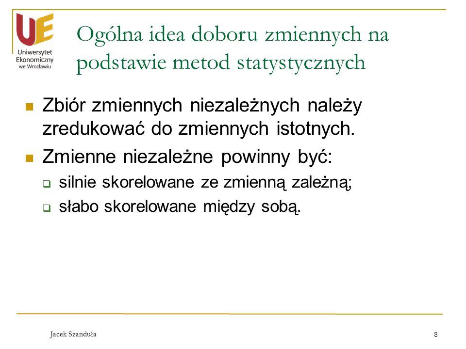 Jacek Szanduła 8 Ogólna idea doboru zmiennych na podstawie metod statystycznych Zbiór zmiennych niezależnych należy zredukować do zmiennych istotnych.