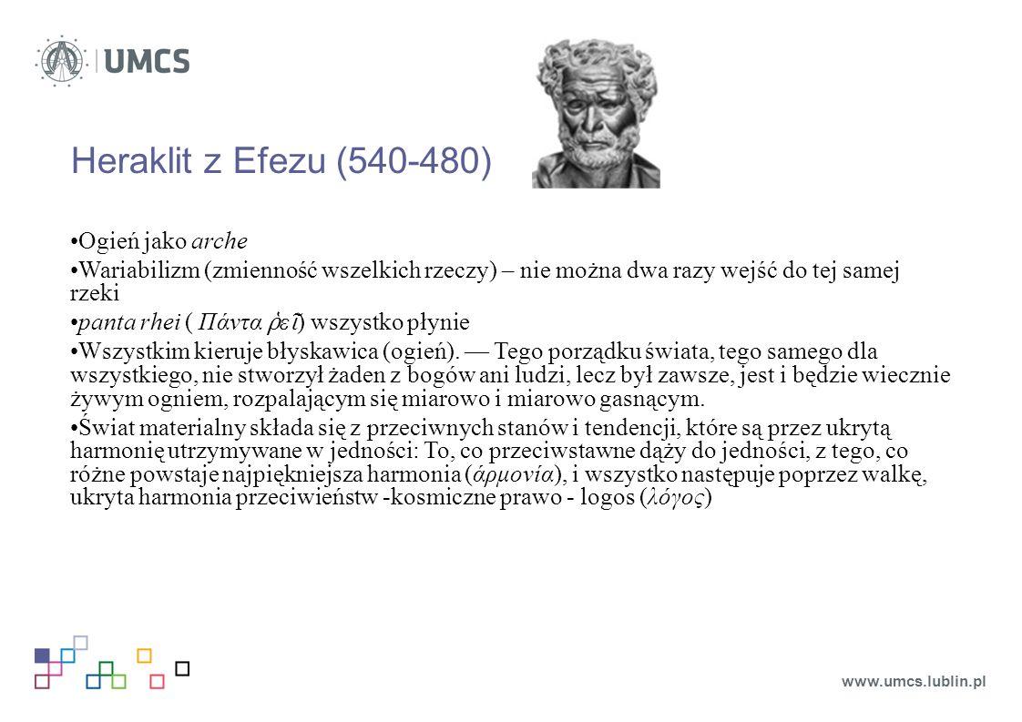 Heraklit z Efezu (540-480) Ogień jako arche Wariabilizm (zmienność wszelkich rzeczy) – nie można dwa razy wejść do tej samej rzeki panta rhei ( Πάντα ῥ ε ῖ ) wszystko płynie Wszystkim kieruje błyskawica (ogień).