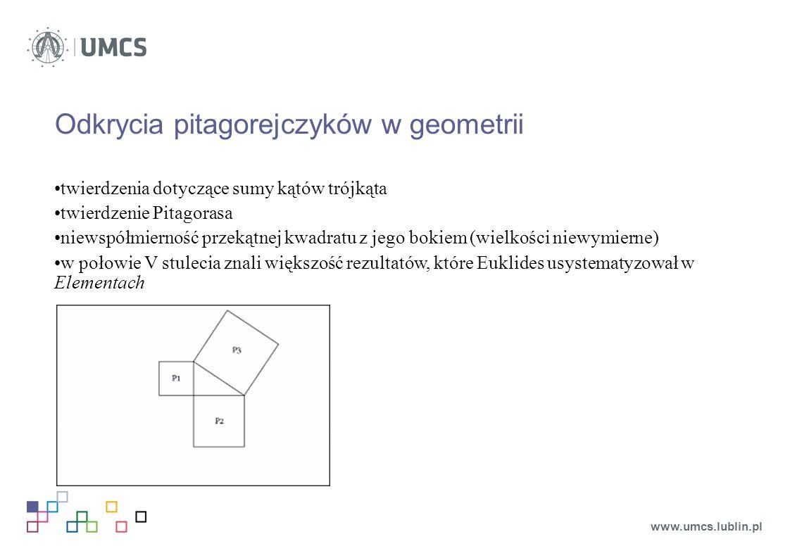Odkrycia pitagorejczyków w geometrii twierdzenia dotyczące sumy kątów trójkąta twierdzenie Pitagorasa niewspółmierność przekątnej kwadratu z jego bokiem (wielkości niewymierne) w połowie V stulecia znali większość rezultatów, które Euklides usystematyzował w Elementach www.umcs.lublin.pl