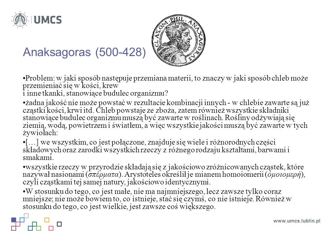 Anaksagoras (500-428) Problem: w jaki sposób następuje przemiana materii, to znaczy w jaki sposób chleb może przemieniać się w kości, krew i inne tkanki, stanowiące budulec organizmu.