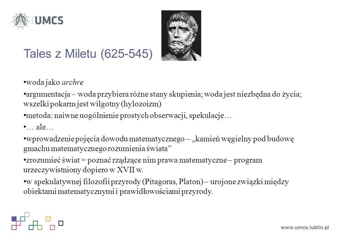 """Tales z Miletu (625-545) woda jako archre argumentacja – woda przybiera różne stany skupienia; woda jest niezbędna do życia; wszelki pokarm jest wilgotny (hylozoizm) metoda: naiwne uogólnienie prostych obserwacji, spekulacje… … ale… wprowadzenie pojęcia dowodu matematycznego – """"kamień węgielny pod budowę gmachu matematycznego rozumienia świata zrozumieć świat = poznać rządzące nim prawa matematyczne – program urzeczywistniony dopiero w XVII w."""