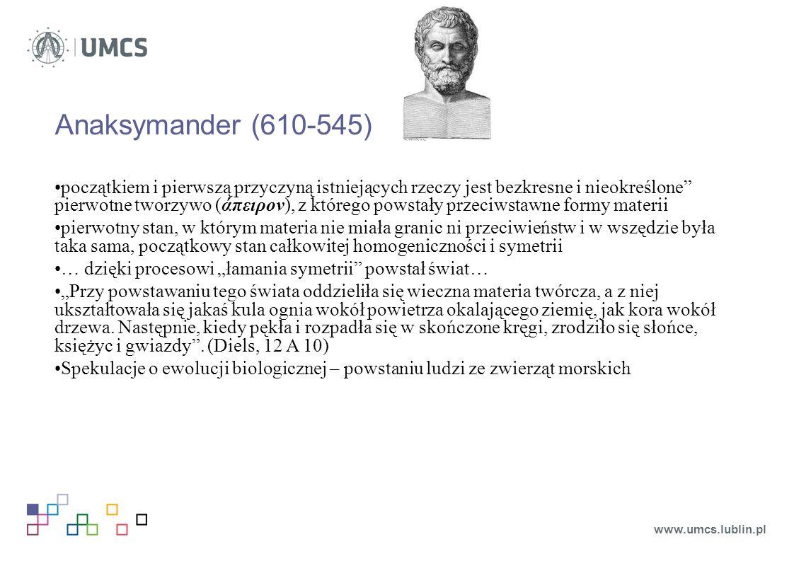 """Anaksymander (610-545) początkiem i pierwszą przyczyną istniejących rzeczy jest bezkresne i nieokreślone pierwotne tworzywo (άπειρον), z którego powstały przeciwstawne formy materii pierwotny stan, w którym materia nie miała granic ni przeciwieństw i w wszędzie była taka sama, początkowy stan całkowitej homogeniczności i symetrii … dzięki procesowi """"łamania symetrii powstał świat… """"Przy powstawaniu tego świata oddzieliła się wieczna materia twórcza, a z niej ukształtowała się jakaś kula ognia wokół powietrza okalającego ziemię, jak kora wokół drzewa."""